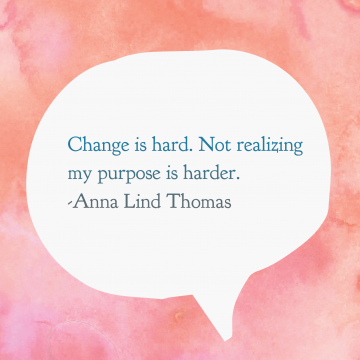 Change is hard. Not realizing my purpose is harder.